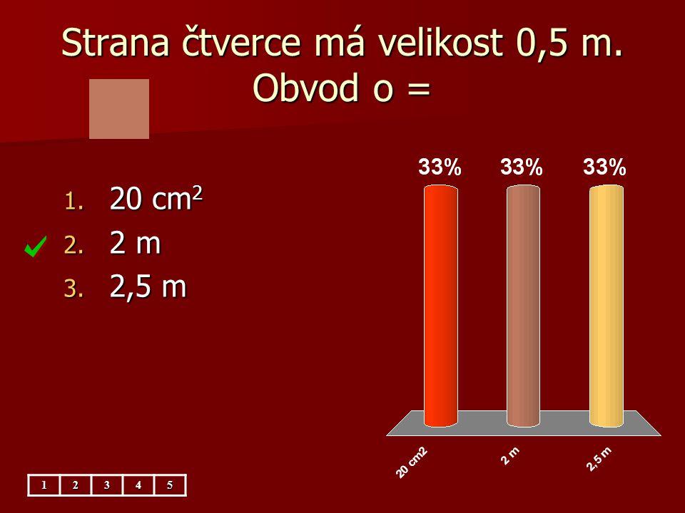 Strana čtverce má velikost 0,5 m.Obsah S = 1. 1 m 2 2.
