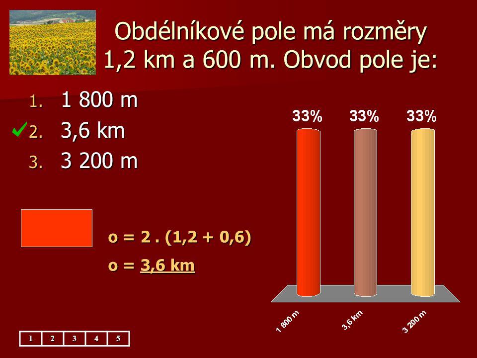 Obdélníkové pole má rozměry 1,2 km a 600 m.Obsah pole je: 1.