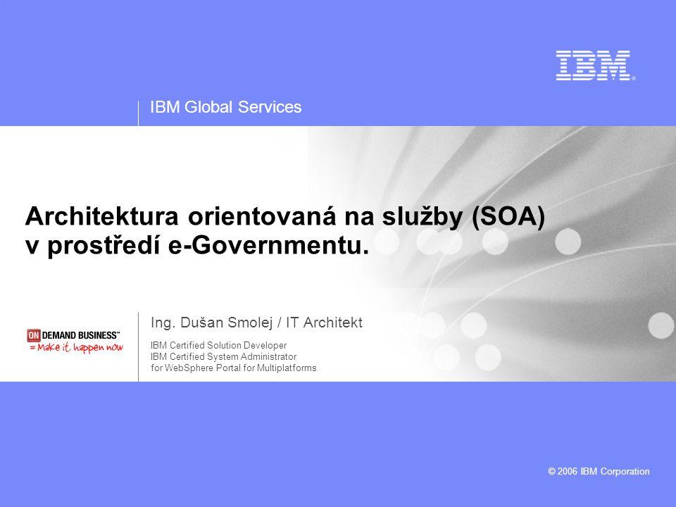 IBM Global Services © 2003 IBM Corporation 2Architektura orientovaná na služby (SOA) v prostředí e-Governmentu SOA je architektonický koncept založený na volně vázaných, obchodně zaměřených, sdílených a opakovaně použitelných službách s jasně ohraničenou funkcionalitou a rozhraním pro komunikaci s okolím … jednotlivé funkcionality aplikací jsou reprezentovány pomocí služeb … nový přístup k řešení otázky integrace, vytváření kolekce služeb mapujících procesní zpracování v závislosti na obchodních potřebách … organizace nezávislých služeb s definovaným způsobem rozhraní, komunikace a možností znovu použitelnosti Architecture Oriented Service S O A