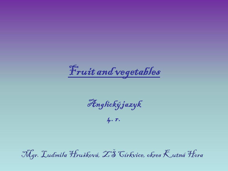 Fruit and vegetables Anglický jazyk 4. r. Mgr. Ludmila Hrušková, ZŠ Církvice, okres Kutná Hora