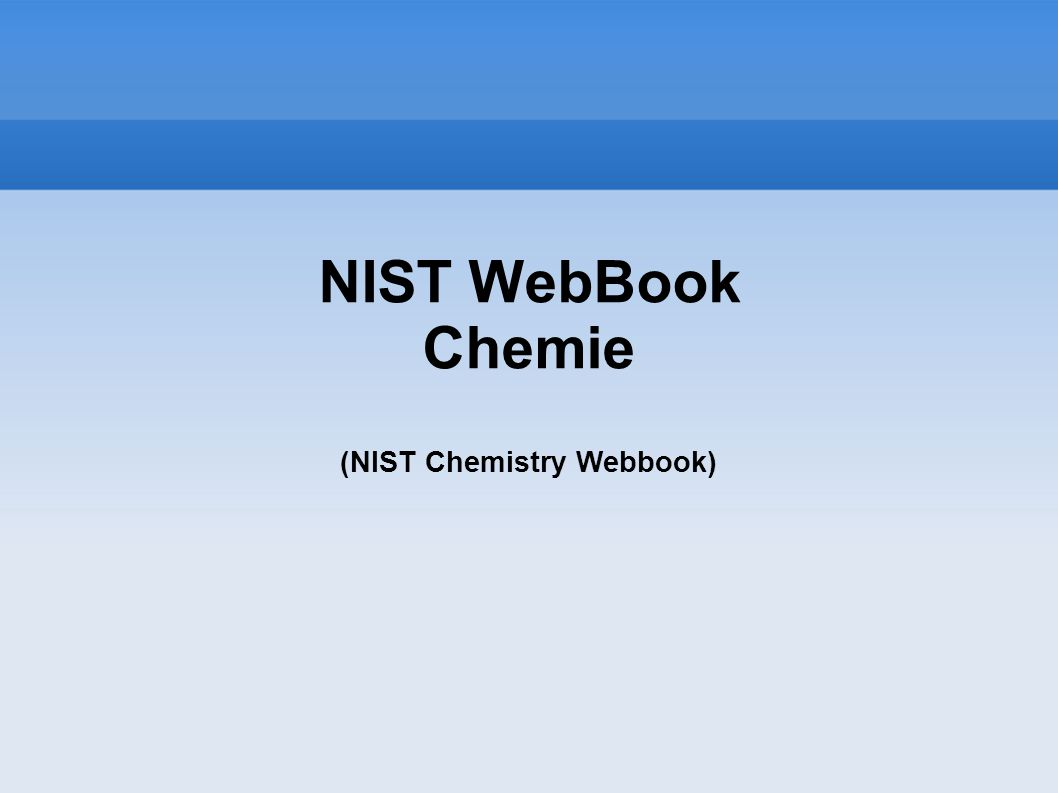 NIST WebBook Chemie (NIST Chemistry Webbook) NIST- National Institute for Standarts and Technology http://webbook.nist.gov/chemistry/ Jazyk podle preferencí prohlížeče (A, Š, P, F, Č)