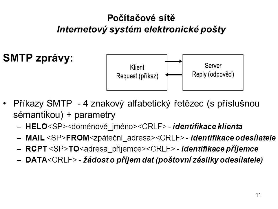 """12 Počítačové sítě Internetový systém elektronické pošty Příkazy SMTP –RSET - ukončení transakce –VRFY - ověření platnosti adresy bez odeslání dat –QUIT - uzavřeni SMTP dialogu – uzavření TCP spojení Příkazová sekvence pro předání dat: 1.HELO – navázání spojení, představení MTA odesílatele 2.MAIL FROM identifikace odesílatele a příjemce 3.RCPT TO (vkládá se do """"obálky ) 4.DATA – požadavek na přijetí """"zásilky 5.(QUIT) – v případě, že není k předání další """"zásilka"""