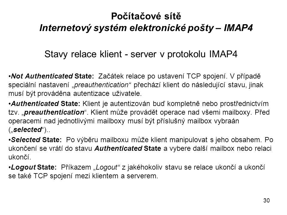 31 Počítačové sítě Internetový systém elektronické pošty – IMAP4 IMAP4 používá transport TCP, well-known port 143 Komunikace typu klient – server (příkaz – odpověď) Formát příkazu: –tag je identifikátor příkazu v rámci relace, což umožňuje, že klient nemusí čekat před vysláním dalšího příkazu na odpověď na příkaz předešlý ( –Příklad tagů: a001, a002, a003 ….(numerické hodnoty tagů se postupně zvyšují).
