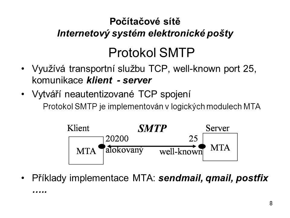 9 Průběh relace MTA podle protokolu SMTP: –Klient iniciuje navázání TCP spojení na port 25 –Probíhá obousměrný dialog (příkazové sekvence specifikované v protokolu SMTP), při kterém klient předá (i opakovaně) serveru data (e-mail zprávu/zprávy) –Dialog je ukončen uzavíracím příkazem, TCP spojení se uzavře IP datagram se zprávou protokolu SMTP