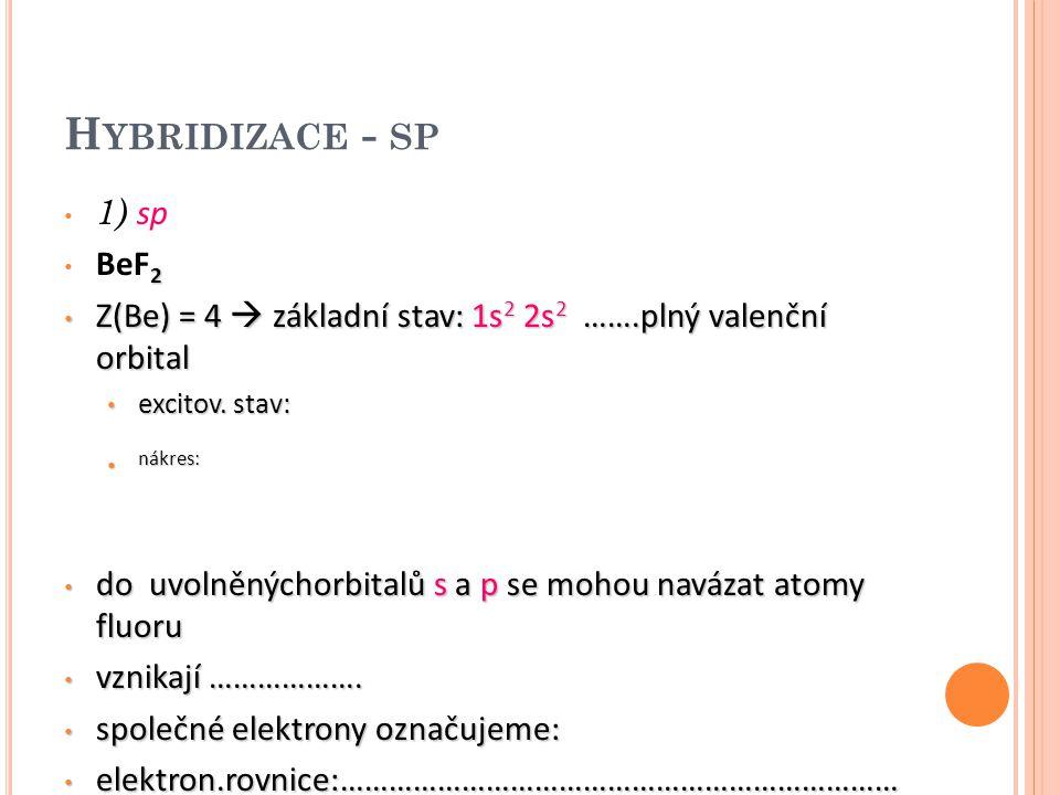 """V ZNIK KOVALENTNÍCH VAZEB V MOLEKULE B E F 2 atomu beryllia dodáme energii, dojde tak k """" přeskoku """" elektronu z orbitalu 2s do orbitalu s vyšší energií (2p) poté se orbitaly energeticky sjednotí – vznikají tak hybridizované orbitaly 2s 2p x – hybridizace sp hybridizované orbitaly leží v přímce, molekula má lineární tvar vazebný úhel =………… dále např."""