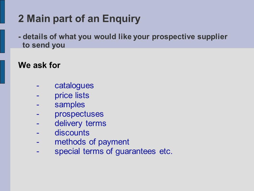 Main part of an Enquiry Vocabulary a – the amount of money people have to pay for the given items in order to buy them b – a printed document that gives information about a company, school etc.