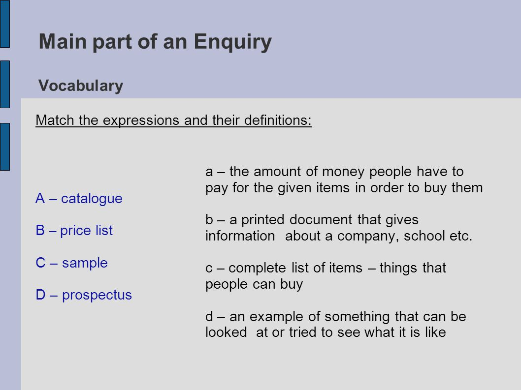 Main part of an Enquiry Vocabulary The expressions and their definitions: catalogue- complete list of items/things that people can buy price list - the amount of money people have to pay for the given items in order to buy them sample - an example of something that can be looked at or tried to see what it is like prospectus - a printed document that gives information about a company, school etc.