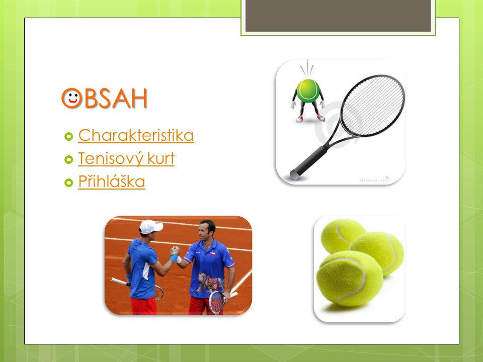 CHARAKTERISTIKA  Velmi elegantní míčová hra pro dva, nebo čtyři hráče  Hráči mohou být jakéhokoliv věku, váhy, výšky a pohlaví  Hraje se na tenisovém kurtu (dvorci) OBSAH