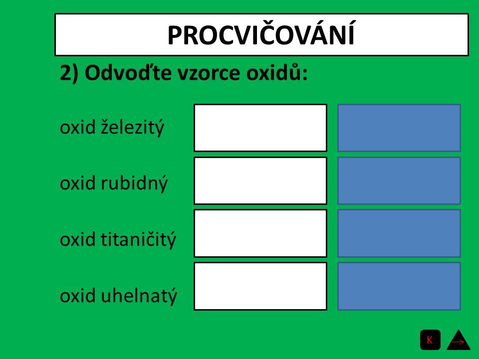 PROCVIČOVÁNÍ oxid rhuteničelý oxid chloristý oxid telurový oxid antimonečný RuO 4 Cl 2 O 7 TeO 3 Sb 2 O 5 2) Odvoďte vzorce oxidů: K