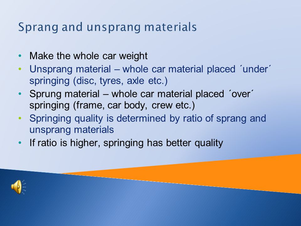 Make the whole car weight Unsprang material – whole car material placed ´under´ springing (disc, tyres, axle etc.) Sprung material – whole car material placed ´over´ springing (frame, car body, crew etc.) Springing quality is determined by ratio of sprang and unsprang materials If ratio is higher, springing has better quality