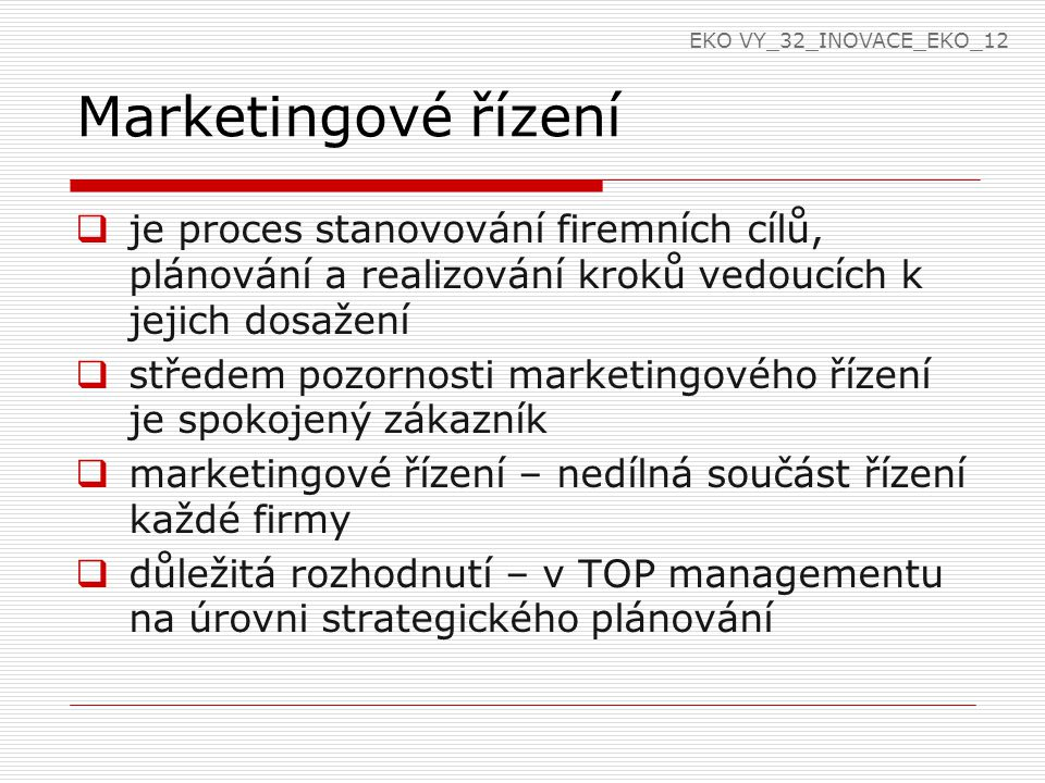Marketingové řízení  poslání firmy  aby byla firma úspěšná - zformulovat poslání a vymezit cíle, kterých má být dosaženo  určuje smysl existence firmy  vychází z tradice firmy  odráží stávající realitu  odlišuje firmu od konkurence  výchozí bod pro strategické plánování EKO VY_32_INOVACE_EKO_12