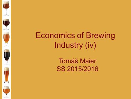 Economics of Brewing Industry (iv) Tomáš Maier SS 2015/2016.