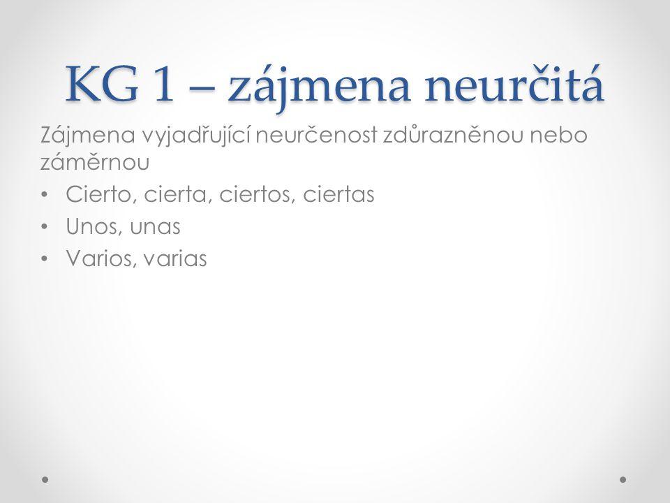 KG 1 – zájmena neurčitá Zájmena vyjadřující libovolnost, namátkovost, lhostejnost, pokud jde o výběr z množství Quienquiera, quienesquiera Cualquiera, cualesquiera