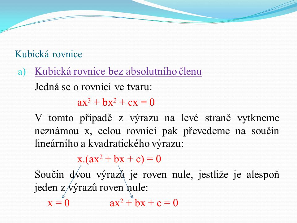 Kubická rovnice Př: Řešte rovnici v R: x 3 + 5x 2 + 6x = 0 vytkneme neznámou x:x.(x 2 + 5x + 6) = 0 rozdělíme na dva případy:x = 0x 2 + 5x + 6 = 0 D = 5² - 4.1.6 = 25 – 24 = 1 x 1 = -2 x 1,2 = = x 2 = -3 výsledkem jsou tři kořeny: x = {-3, -2, 0} Nula je prvním kořenem rovnice.