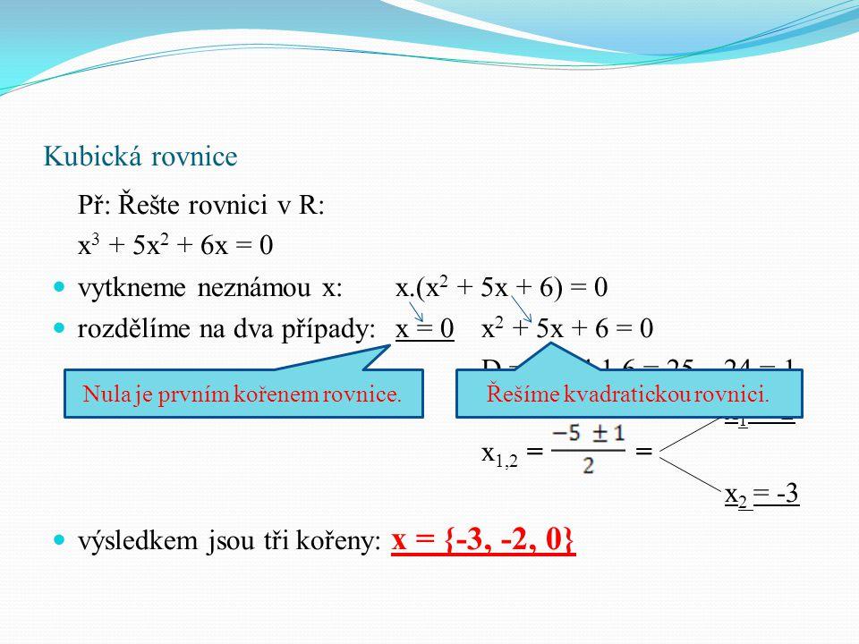 Kubická rovnice Př: Řešte rovnici v R: x 3 + x 2 + 2x = 0 vytkneme neznámou x:x.(x 2 + x + 2) = 0 rozdělíme na dva případy:x = 0x 2 + x + 2 = 0 D = 1² - 4.1.2 = 1 – 8 = -7 výsledkem je pouze jeden kořen: x = {0} Nula je prvním kořenem rovnice.