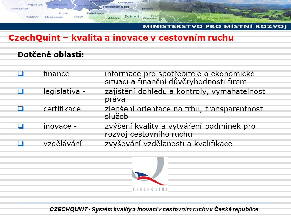 CZECHQUINT - Systém kvality a inovací v cestovním ruchu v České republice Vybrané aktivity v oblasti kvality a inovací:  realizace projektů OCR a CzechTourism v rámci IOP KVALITA: - budou nastaveny závazné standardy poskytovaných služeb ve vybraných sektorech cestovního ruchu (ubytovací a stravovací zařízení, CK a CA, průvodci, TIC, wellness zařízení, destinace, trasy pro pěší a hippoturistiku, kempy apod.) - bude probíhat certifikace dle nastavených standardů  INOVACE: - bude vytvořen celostátní informační a rezervační systém - bude systematicky obsahově zvyšována kvalita statistických dat CzechQuint – kvalita a inovace v cestovním ruchu