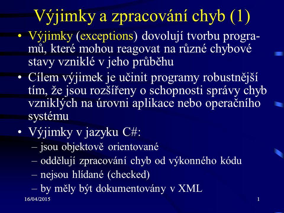 16/04/20152 Výjimky a zpracování chyb (2) Každá výjimka v jazyku C# je: –objekt –odvozena z třídy Exception nebo z některé z je- jich následníků –obsahuje informace o: svém původu důvodu vzniku Pomocí zachycení výjimky je možné nastalý (chybový) stav zpracovat (obsloužit) Jestliže dojde ke vzniku výjimky, která není ni- jak obsloužena, pak dochází k ukončení progra- mu s odpovídající běhovou chybou