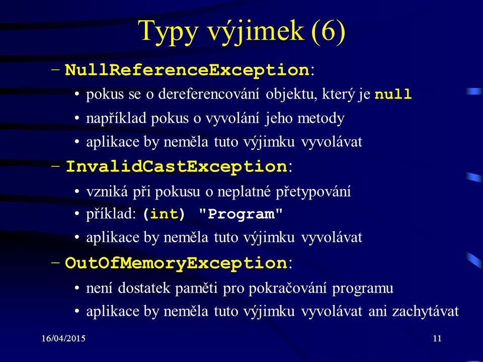 16/04/201512 Typy výjimek (7) –StackOverflowException : došlo k přetečení prováděcího zásobníku (obvykle příliš mnoho volaných metod) aplikace by neměla tuto výjimku vyvolávat ani zachytávat příklad: public string BadProperty { get { return badProperty; } set //StackOverflowException { BadProperty = value; } }