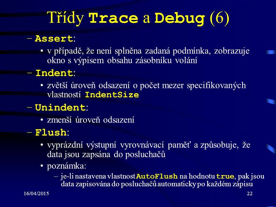 16/04/201523 Třídy Trace a Debug (7) Pro řízení trasování (ladění) lze používat přepí- nače (trace switches), reprezentované třídami: –BooleanSwitch : slouží k zapnutí (vypnutí) výpisu trasovacích a ladících zpráv –TraceSwitch : poskytuje pět úrovní ( Off, Error, Warning, Info, Verbose ) pro řízení výpisu trasovacích a ladících zpráv Nastavení přepínačů může být provedeno i modi- fikací konfiguračního souboru ( app.config )