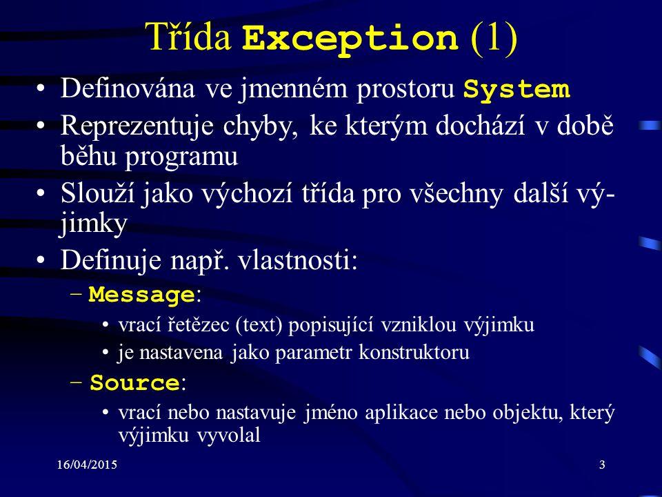 16/04/20154 Třída Exception (2) –StackTrace : vrací stav zásobníku v době vzniku výjimky posloupnost metod, které vedly k vyvolání výjimky příklad (zaformátováno): at Excep.Program.Div(Int32 a, Int32 b) in c:\Excep\Excep\Program.cs:line 17 at Excep.Program.Main(String[] args) in c:\Excep\Excep\Program.cs:line 27 poznámka: program musí být přeložený v režimu debug –HelpLink : vrací nebo nastavuje URL na soubor popisující chybu –InnerException : obsahuje informace o předcházející výjimce, která způso- bila současnou výjimku předcházející výjimka je zaznamenána předáním (jako pa- rametr) konstruktoru současné výjimky
