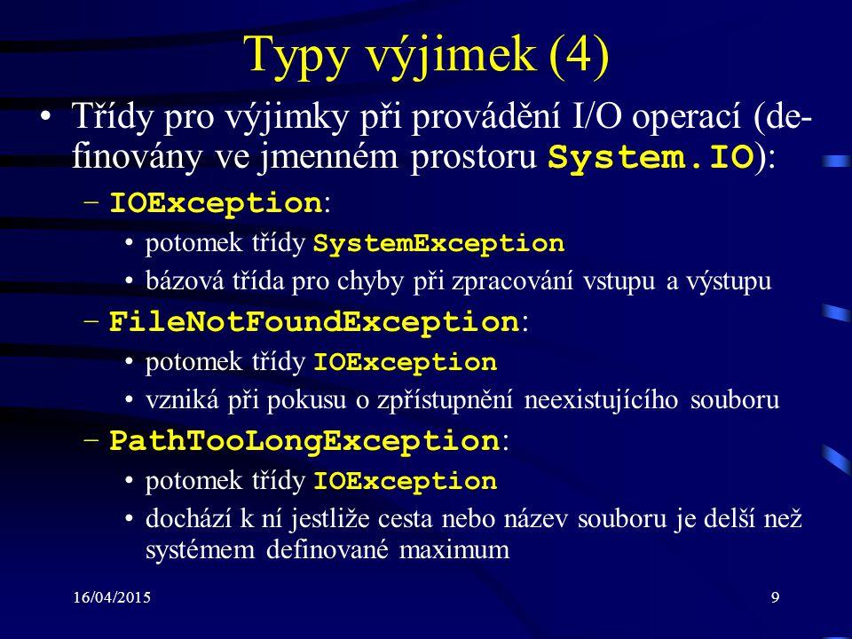16/04/201510 Typy výjimek (5) Další třídy reprezentující výjimky (odvozeny od třídy SystemException ): –InvalidOperationException : metodu není možné spustit, protože objekt není ve valid- ním stavu například zápis do proudu, který ještě nebyl otevřen –FormatException : formát vstupu neodpovídá požadavkům příklad: int.Parse( Program ) může být vyvolána i např.