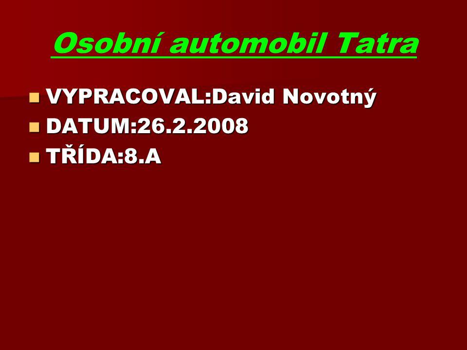 Osobní automobil Tatra VYPRACOVAL:David Novotný VYPRACOVAL:David Novotný DATUM:26.2.2008 DATUM:26.2.2008 TŘÍDA:8.A TŘÍDA:8.A