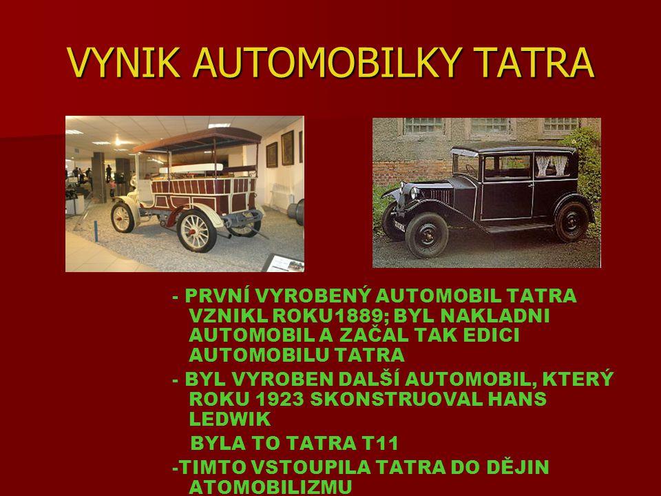 VYNIK AUTOMOBILKY TATRA - PRVNÍ VYROBENÝ AUTOMOBIL TATRA VZNIKL ROKU1889; BYL NAKLADNI AUTOMOBIL A ZAČAL TAK EDICI AUTOMOBILU TATRA - BYL VYROBEN DALŠÍ AUTOMOBIL, KTERÝ ROKU 1923 SKONSTRUOVAL HANS LEDWIK BYLA TO TATRA T11 -TIMTO VSTOUPILA TATRA DO DĚJIN ATOMOBILIZMU