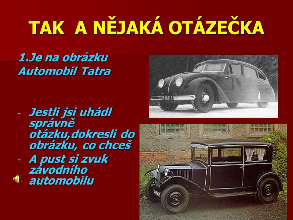 TAK A NĚJAKÁ OTÁZEČKA 1.Je na obrázku Automobil Tatra -J-J-J-Jestli jsi uhádl správně otázku,dokresli do obrázku, co chceš -A-A-A-A pust si zvuk závodního automobilu