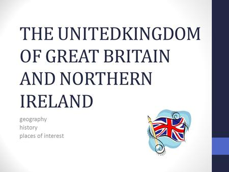 THE UNITEDKINGDOM OF GREAT BRITAIN AND NORTHERN IRELAND geography history places of interest.