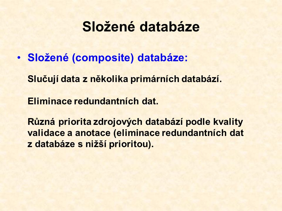 Molekulárně biologické databáze http://www3.oup.co.uk/nar/database/a/ Genomics Databases (non-vertebrate) Metabolic and Signaling Pathways Human and other Vertebrate Genomes Human Genes and Diseases Microarray Data and other Gene Expression Databases Proteomics Resources Other Molecular Biology Databases Organelle databases Plant databases Immunological databases Nucleotide Sequence Databases International Nucleotide Sequence Database Collaboration Coding and non-coding DNA Gene structure, introns and exons, splice sites Transcriptional regulator sites and transcription factors RNA sequence databases Protein sequence databases Structure Databases 1170 databází