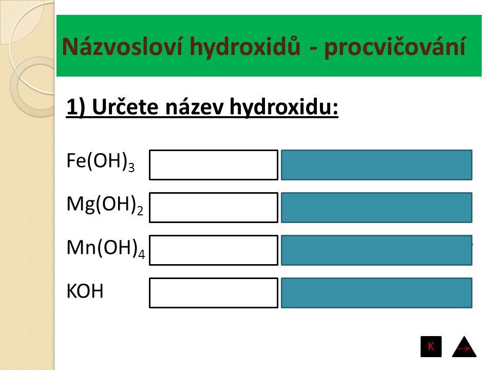 Názvosloví hydroxidů - procvičování hydroxid barnatý hydroxid olovnatý hydroxid cíničitý hydroxid lithný Ba(OH) 2 Pb(OH) 2 Sn(OH) 4 LiOH 2) Určete vzorec hydroxidu: K