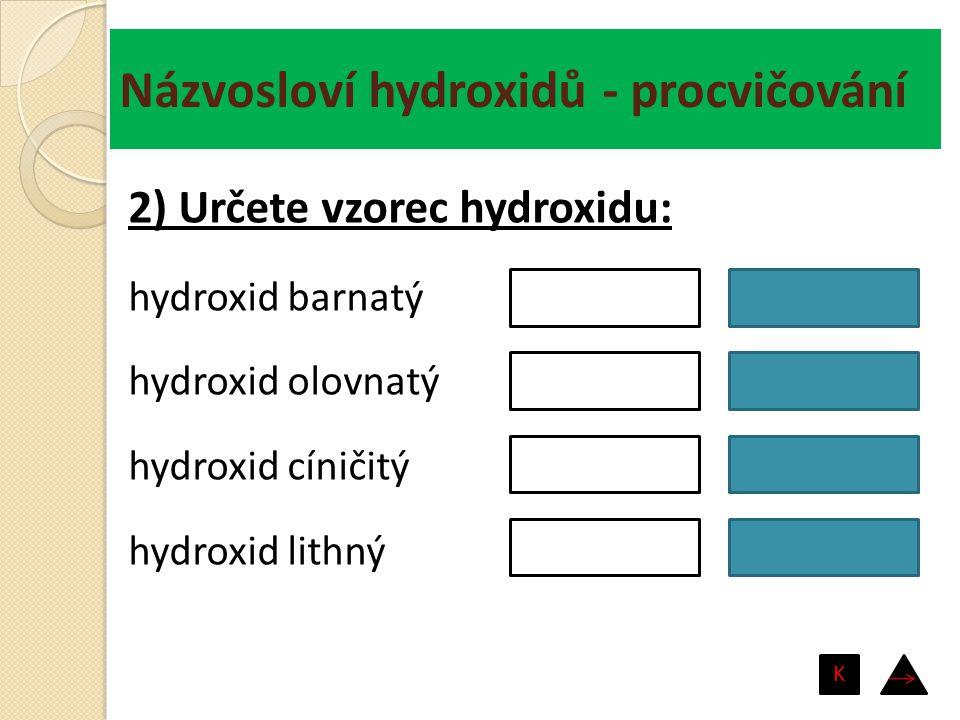 Názvosloví hydroxidů - procvičování hydroxid hlinitý hydroxid měďný hydroxid měďnatý hydroxid nikelnatý Cu(OH) 2 CuOH Ni(OH) 2 Al(OH) 3 3) Spojte názvy a vzorce hydroxidů: K
