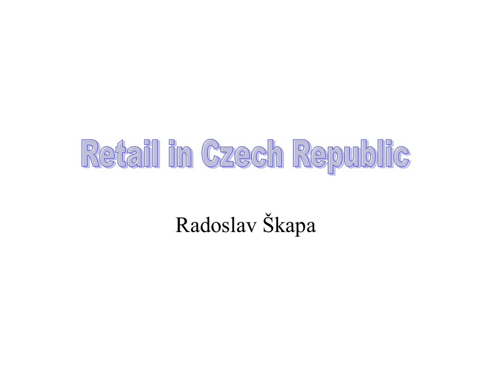 Retail in Czech Republic (overview) Retail market of consumer goods Dynamical development in the past 10 years Supplier's dominance transformed into customer's dominance Multinational supply companies established new, more efficient and modern distribution channels The market proportion of hypermarkets, supermarkets and discount stores is fully comparable to the Western European countries, following actual tendencies