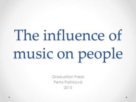 The influence of music on people Graduation thesis Petra Palínková 2015.
