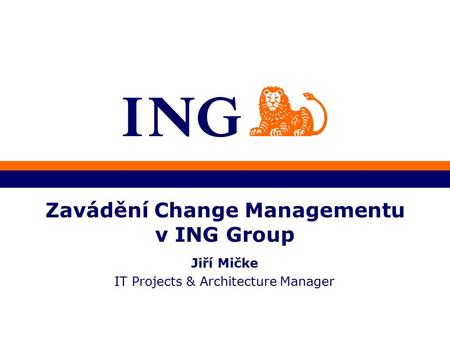 Zavádění Change Managementu v ING Group Jiří Mičke IT Projects & Architecture Manager.