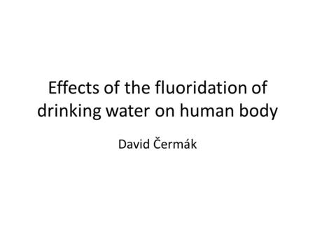 Effects of the fluoridation of drinking water on human body David Čermák.