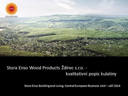 Stora Enso Wood Products Ždírec s.r.o. - kvalitativní popis kulatiny Stora Enso Building and Living, Central European Business Unit – září 2014.
