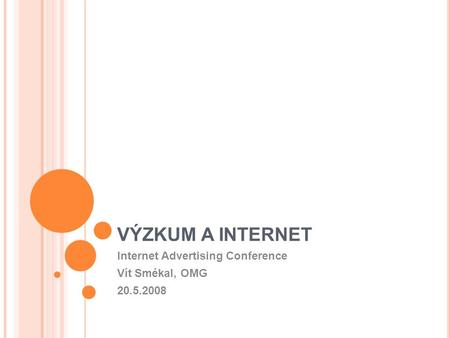 VÝZKUM A INTERNET Internet Advertising Conference Vít Smékal, OMG 20.5.2008.