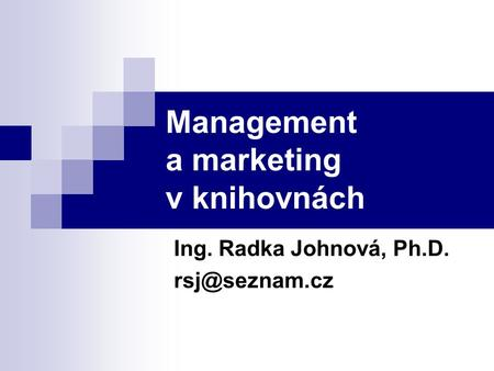Management a marketing v knihovnách Ing. Radka Johnová, Ph.D.