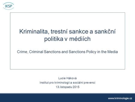 Kriminalita, trestní sankce a sankční politika v médiích Crime, Criminal Sanctions and Sanctions Policy in the Media Lucie Háková Institut pro kriminologii.