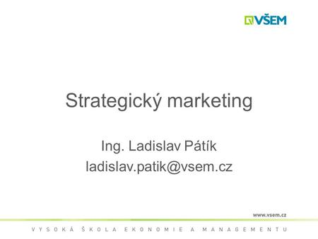 Strategický marketing Ing. Ladislav Pátík
