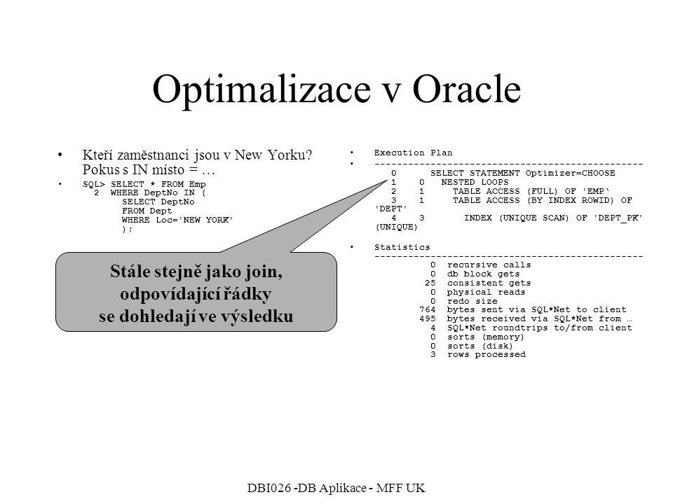 DBI026 -DB Aplikace - MFF UK Optimalizace v Oracle Opět spojení obou tabulek … SQL> SELECT Emp.*, Dept.Loc 2 FROM Dept, Emp 3 WHERE Dept.DeptNo=Emp.DeptNo; Execution Plan ------------------------------------------------ 0 SELECT STATEMENT Optimizer=CHOOSE 1 0 NESTED LOOPS 2 1 TABLE ACCESS (FULL) OF EMP' 3 1 TABLE ACCESS (BY INDEX ROWID) OF DEPT 4 3 INDEX (UNIQUE SCAN) OF DEPT_PK (UNIQUE) Statistics ------------------------------------------------ 0 recursive calls 0 db block gets 24 consistent gets 0 physical reads 0 redo size 1352 bytes sent via SQL*Net to client 495 bytes received via SQL*Net from … 4 SQL*Net roundtrips to/from client 0 sorts (memory) 0 sorts (disk) 14 rows processed Vnořené cykly, pro každého zaměstnance se dohledá oddělení.