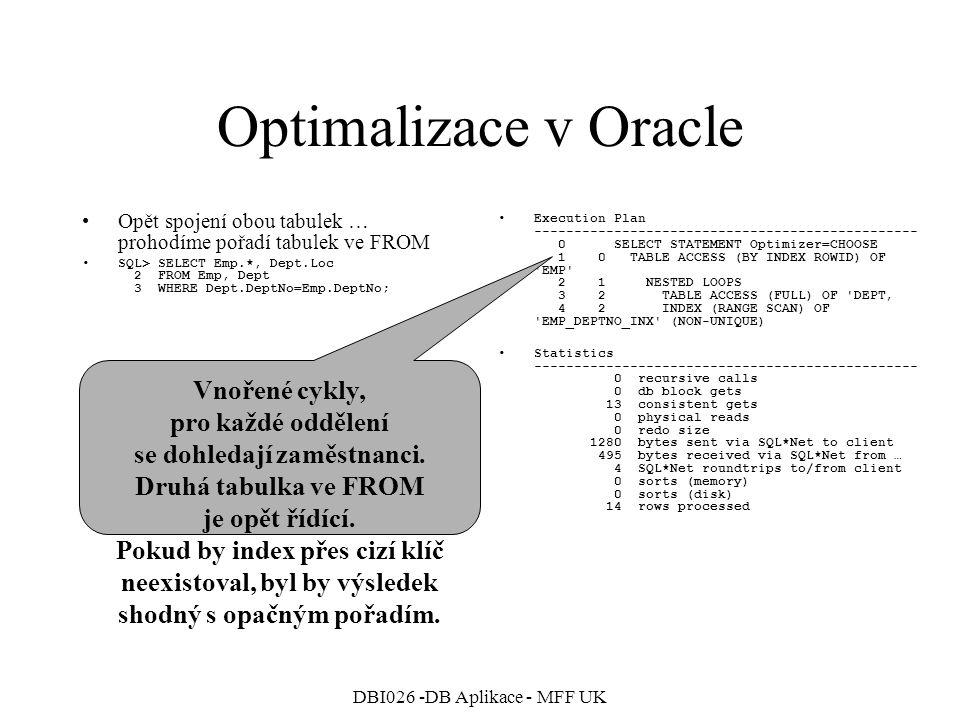 DBI026 -DB Aplikace - MFF UK Optimalizace v Oracle Zkusíme COST-BASED optimalizaci … Vytvoříme statistiky na tabulkách, optimalizátor v režimu CHOOSE bude CB optimalizaci upřednostňovat –ANALYZE TABLE Emp COMPUTE STATISTICS; –ANALYZE TABLE Dept COMPUTE STATISTICS;