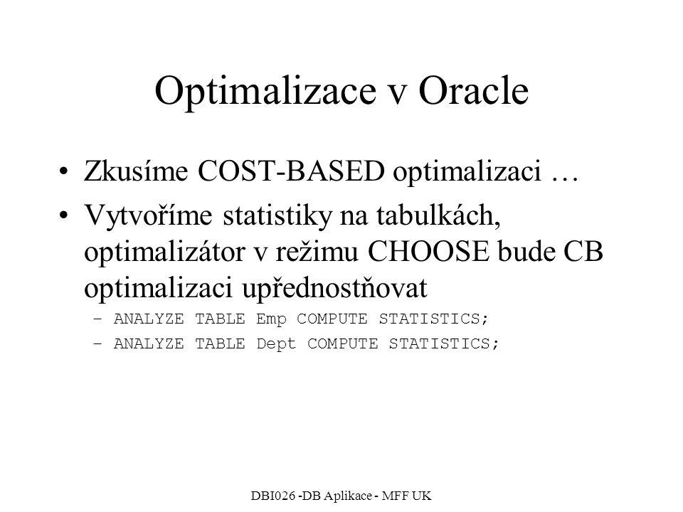 DBI026 -DB Aplikace - MFF UK Optimalizace v Oracle Opět spojení obou tabulek, tentokrát s CB optimalizací … SQL> SELECT Emp.*, Dept.Loc 2 FROM Emp, Dept 3 WHERE Dept.DeptNo=Emp.DeptNo; Execution Plan ------------------------------------------------ 0 SELECT STATEMENT Optimizer=CHOOSE (Cost=5 Card=14 Bytes=574) 1 0 HASH JOIN (Cost=5 Card=14 Bytes=574) 2 1 TABLE ACCESS (FULL) OF EMP (Cost=2 Card=14 Bytes=448) 3 1 TABLE ACCESS (FULL) OF DEPT (Cost=2 Card=4 Bytes=36) Statistics ------------------------------------------------ 0 recursive calls 0 db block gets 15 consistent gets 0 physical reads 0 redo size 1279 bytes sent via SQL*Net to client 495 bytes received via SQL*Net from … 4 SQL*Net roundtrips to/from client 0 sorts (memory) 0 sorts (disk) 14 rows processed Dat je tak málo, že se přístup přes indexy vůbec nevyplatí …