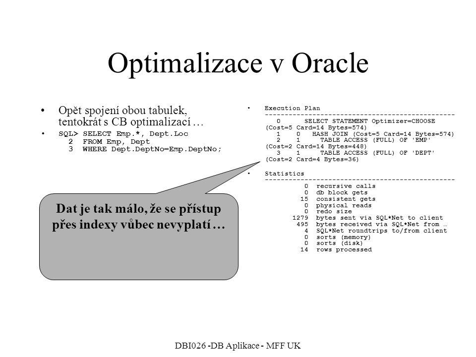 DBI026 -DB Aplikace - MFF UK Přidáme hint FIRST_ROWS a … Optimalizace v Oracle A opět spojení obou tabulek, minimalizujeme cenu nalezení první řádky … SQL> SELECT --+ FIRST_ROWS 2 Emp.*, Dept.Loc 3 FROM Emp, Dept 4 WHERE Dept.DeptNo=Emp.DeptNo; Execution Plan ------------------------------------------------ 0 SELECT STATEMENT Optimizer=HINT: FIRST_ROWS (Cost=8 Card=14 Bytes=574) 1 0 TABLE ACCESS (BY INDEX ROWID) OF EMP (Cost=1 Card=4 Bytes=128) 2 1 NESTED LOOPS (Cost=8 Card=14 Bytes=574) 3 2 VIEW OF index$_join$_002 (Cost=4 Card=4 Bytes=36) 4 3 HASH JOIN 5 4 BITMAP CONVERSION (TO ROWIDS) 6 5 BITMAP INDEX (FULL SCAN) OF DEPT_LOC_INX 7 4 INDEX (FAST FULL SCAN) OF DEPT_PK (UNIQUE) (Cost=1 Card=4 Bytes=36) 8 2 INDEX (RANGE SCAN) OF EMP_DEPTNO_INX (NON-UNIQUE) Statistics ------------------------------------------------ 0 recursive calls 0 db block gets 10 consistent gets 0 physical reads 0 redo size 1280 bytes sent via SQL*Net to client 495 bytes received via SQL*Net from … 4 SQL*Net roundtrips to/from client 0 sorts (memory) 0 sorts (disk) 14 rows processed