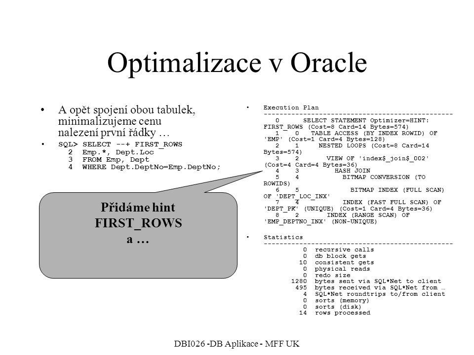 DBI026 -DB Aplikace - MFF UK Optimalizace v Oracle A opět spojení obou tabulek, minimalizujeme cenu nalezení prvních 5 řádek … SQL> SELECT --+ FIRST_ROWS(5) 2 Emp.*, Dept.Loc 3 FROM Emp, Dept 4 WHERE Dept.DeptNo=Emp.DeptNo; Execution Plan ------------------------------------------------ 0 SELECT STATEMENT Optimizer=HINT: FIRST_ROWS (Cost=4 Card=5 Bytes=205) 1 0 TABLE ACCESS (BY INDEX ROWID) OF EMP (Cost=1 Card=4 Bytes=128) 2 1 NESTED LOOPS (Cost=4 Card=5 Bytes=205) 3 2 TABLE ACCESS (FULL) OF DEPT (Cost=2 Card=2 Bytes=18) 4 2 INDEX (RANGE SCAN) OF EMP_DEPTNO_INX (NON-UNIQUE) Statistics ------------------------------------------------ 0 recursive calls 0 db block gets 13 consistent gets 0 physical reads 0 redo size 1280 bytes sent via SQL*Net to client 495 bytes received via SQL*Net from … 4 SQL*Net roundtrips to/from client 0 sorts (memory) 0 sorts (disk) 14 rows processed Přidáme hint FIRST_ROWS(5) a získáme zase jiný plán