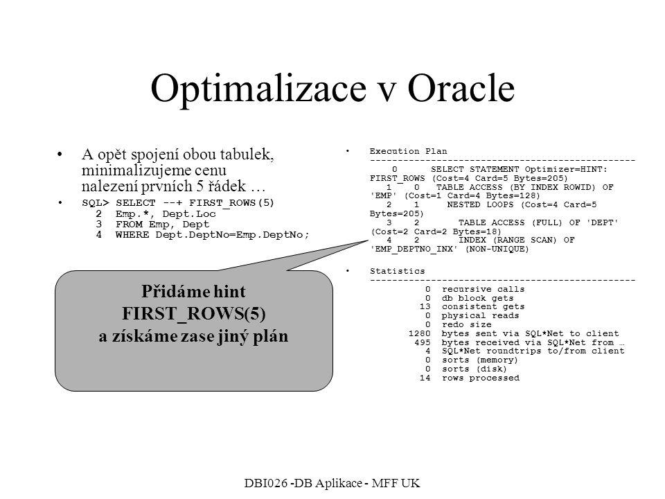 DBI026 -DB Aplikace - MFF UK Stejné, jako bez nápovědy Optimalizace v Oracle A opět spojení obou tabulek, minimalizujeme cenu nalezení prvních 5 řádek bez použití indexu EMP_DEPTNO_INX SQL> SELECT 2 /*+ FIRST_ROWS(5) NO_INDEX(Emp Emp_Deptno_Inx)*/ 3 Emp.*, Dept.Loc 4 FROM Emp, Dept 5 WHERE Dept.DeptNo=Emp.DeptNo; Execution Plan ------------------------------------------------ 0 SELECT STATEMENT Optimizer=CHOOSE (Cost=5 Card=14 Bytes=574) 1 0 HASH JOIN (Cost=5 Card=14 Bytes=574) 2 1 TABLE ACCESS (FULL) OF EMP (Cost=2 Card=14 Bytes=448) 3 1 TABLE ACCESS (FULL) OF DEPT (Cost=2 Card=4 Bytes=36) Statistics ------------------------------------------------ 0 recursive calls 0 db block gets 15 consistent gets 0 physical reads 0 redo size 1352 bytes sent via SQL*Net to client 495 bytes received via SQL*Net from … 4 SQL*Net roundtrips to/from client 0 sorts (memory) 0 sorts (disk) 14 rows processed