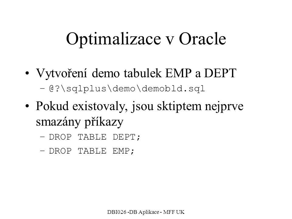 DBI026 -DB Aplikace - MFF UK Optimalizace v Oracle Vytvoření tabulky PLAN_TABLE pro ukládání plánů provedení –@?\rdbms\admin\utlxplan.sql Zapnutí AUTOTRACE v SQL*Plus –SET AUTOTRACE ON Případné vypnutí AUTOTRACE –SET AUTOTRACE OFF