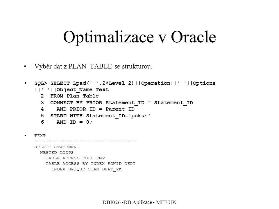DBI026 -DB Aplikace - MFF UK Optimalizace v Oracle Zrušíme statistiky na tabulkách, optimalizátor v režimu CHOOSE bude používat Rule-Based optimalizaci –ANALYZE TABLE Emp COMPUTE STATISTICS; –ANALYZE TABLE Dept COMPUTE STATISTICS;