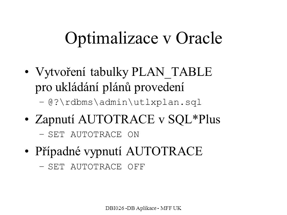 DBI026 -DB Aplikace - MFF UK Optimalizace v Oracle SQL> select * from dept; DEPTNO DNAME LOC ---------- -------------- --------- 10 ACCOUNTING NEW YORK 20 RESEARCH DALLAS 30 SALES CHICAGO 40 OPERATIONS BOSTON Execution Plan ------------------------------------------------ 0 SELECT STATEMENT Optimizer=CHOOSE 1 0 TABLE ACCESS (FULL) OF DEPT' Statistics ------------------------------------------------ 142 recursive calls 0 db block gets 23 consistent gets 0 physical reads 0 redo size 505 bytes sent via SQL*Net to client 495 bytes received via SQL*Net from … 4 SQL*Net roundtrips to/from client 2 sorts (memory) 0 sorts (disk) 4 rows processed Průchod tabulkou DEPT bez použití indexů